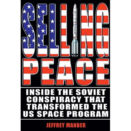 Selling Peace : Inside the Soviet Conspiracy That Transformed the U S   Space Program