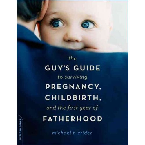 The Guy's Guide To Surviving Pregnancy, Childbirth, And The First Year Of Fatherhood