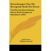 Betrachtungen Uber Die Bewegende Kraft Des Feuers : Und Die Zur Entwickelung Dieser Kraft Geeigneten Maschinen (1892)
