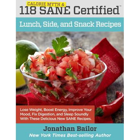 118 Calorie Myth and Sane Certified Lunch, Side, and Snack Recipes : Lose Weight, Increase Energy, Improve Your Mood, Fix Digestion, and Sleep Soundly with the Delicious New Science of Sane