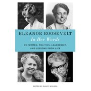 Eleanor Roosevelt: In Her Words : On Women, Politics, Leadership, and Lessons from Life