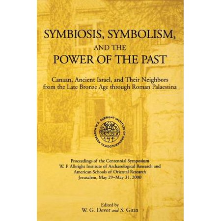 Symbiosis, Symbolism, and the Power of the Past : Canaan, Ancient Israel, and Their Neighbors, from the Late Bronze Age Through Roman (Roll Through The Ages The Late Bronze Age)