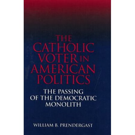 The Catholic Voter in American Politics: The Passing of the Democratic Monolith