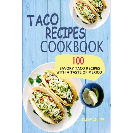Taco Recipes Cookbook: 100 Savory Taco Recipes With A Taste Of Mexico -