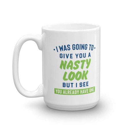 I Was Going To Give You A Nasty Look But I See You Already Have One Funny Sarcasm Quotes Coffee & Tea Gift Mug Cup For A Sarcastic Dad, Mom, Aunt, Uncle, Best Friend, Girlfriend & Boyfriend