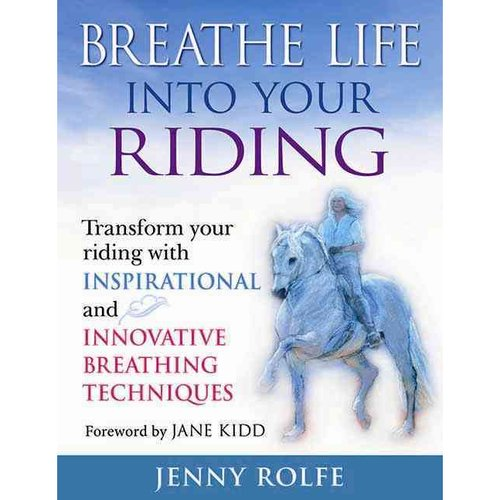 Breathe Life Into Your Riding : Transform Your Riding with Inspirational and Innovative Breathing Techniques
