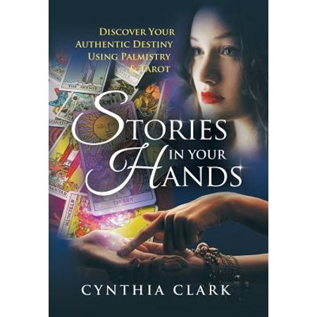 Stories in Your Hands : Discover Your Authentic Destiny Using Palmistry & (Using Tarot Cards To Write A Story)
