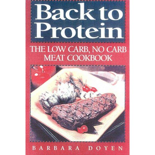 Back to Protein: No-Carb/Low-Carb Cooking : The Most Complete Protein Cookbook Ever Published! More Than 450 Recipes!