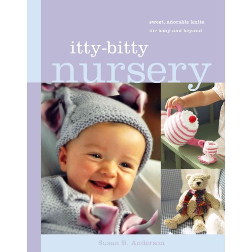 Itty-Bitty Nursery: Sweet Adorable Knits for Baby and Beyond