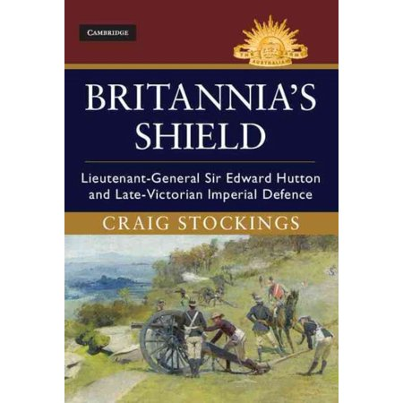 Britannias Shield  Lieutenant General Sir Edward Hutton And Late Victorian Imperial Defence