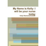 My Name Is Kelly : I Will Be Your Nurse Today