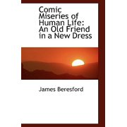 Comic Miseries of Human Life : An Old Friend in a New Dress