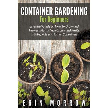 Container Gardening For Beginners : Essential Guide on How to Grow and Harvest Plants, Vegetables and Fruits in Tubs, Pots and Other