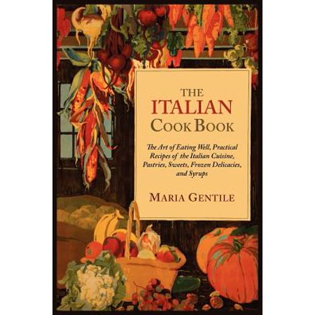 The Italian Cook Book : The Art of Eating Well, Practical Recipes of the Italian Cuisine, Pastries, Sweets, Frozen Delicacies, and Syrups