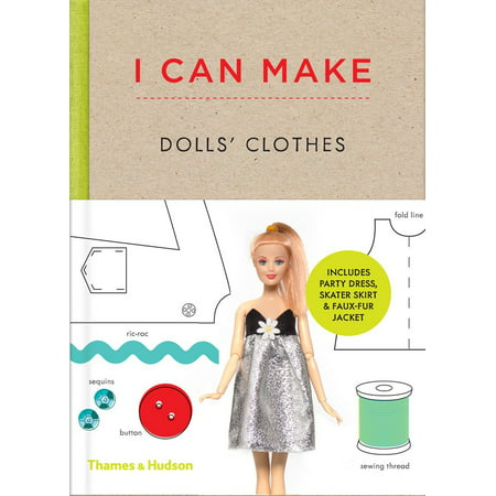 I Can Make Dolls' Clothes : Easy-To-Follow Patterns to Make Clothes and Accessories for Your Favorite Doll ()