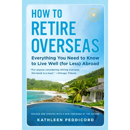 How to Retire Overseas : Everything You Need to Know to Live Well (for Less)