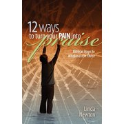 Twelve Ways to Turn Your Pain Into Praise : Biblical Steps to Wholeness in Christ
