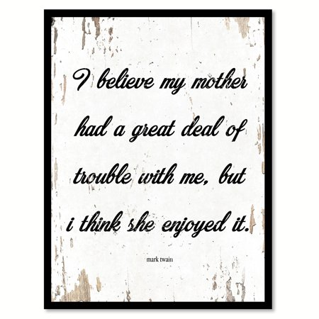 I believe my mother had a great deal of trouble with me but I think ...
