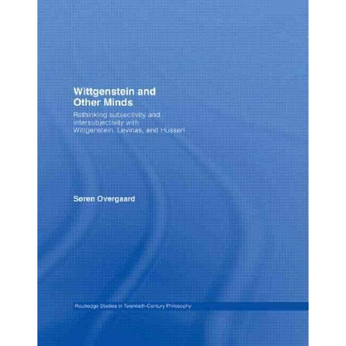 Wittgenstein and Other Minds : Rethinking Subjectivity and Intersubjectivity with Wittgenstein, Levinas, and Husserl