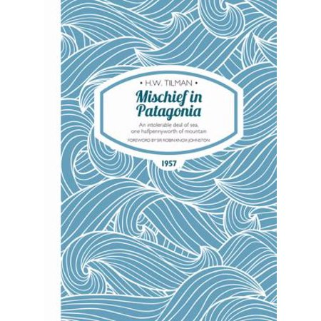 Mischief in Patagonia - An intolerable deal of sea, one halfpennyworth of mountain (Tilman: The Collected Edition) (Best Deals On Patagonia)