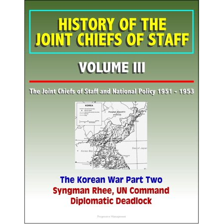 Korean Parts (History of the Joint Chiefs of Staff: Volume III: The Joint Chiefs of Staff and National Policy 1951 - 1953, Korean War Part Two - Syngman Rhee, UN Command, Diplomatic Deadlock - eBook)