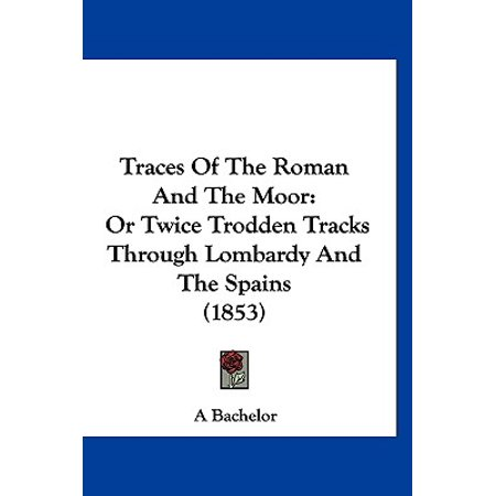 Traces of the Roman and the Moor : Or Twice Trodden Tracks Through Lombardy and the Spains (1853)