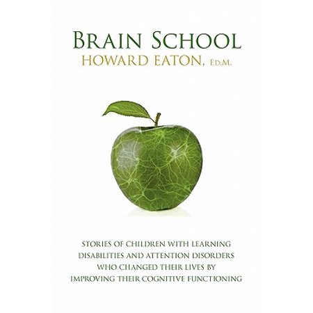 Brain School : Stories of Children with Learning Disabilities and Attention Disorders Who Changed Their Lives by Improving Their (3 Parts Of The Brain And Their Functions)