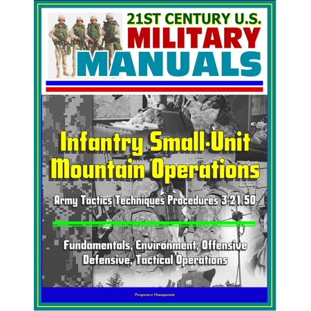 21st Century U.S. Military Manuals: Infantry Small-Unit Mountain Operations Army Tactics Techniques Procedures 3-21.50 - Fundamentals, Environment, Offensive, Defensive, Tactical Operations -