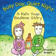 Busy Day, Quiet Night : A Kid's Bedtime Yoga Story