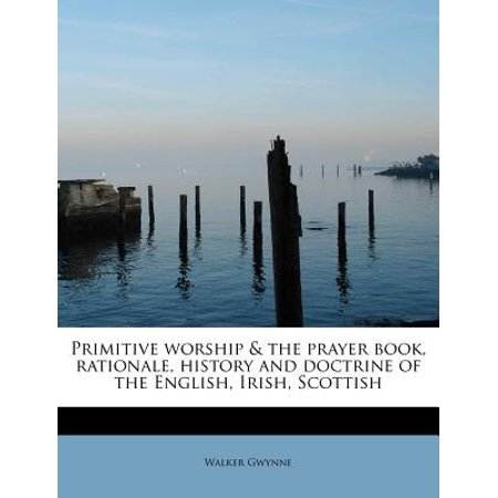 Primitive Worship & the Prayer Book, Rationale, History and Doctrine of the English, Irish, Scottish
