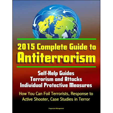 2015 Complete Guide to Antiterrorism: Self-Help Guides, Terrorism and Attacks, Individual Protective Measures, How You Can Foil Terrorists, Response to Active Shooter, Case Studies in Terror - eBook (Tin Measures)