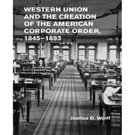 Western Union And The Creation Of The American Corporate Order  1845 1893