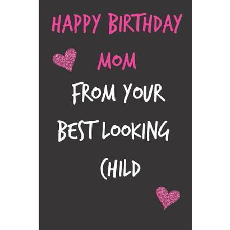 Happy Birthday Mom, from Your Best Looking Child : Funny Mother's Notebook from Son Daughter- Gag Cheeky Joke Birthday Journal for Mom (Mum), Sarcastic Rude Blank Book, Anniversary Banter Occasions Greeting (Unique Gift Alternative to a Greeting (Best Looking Bmw M3)