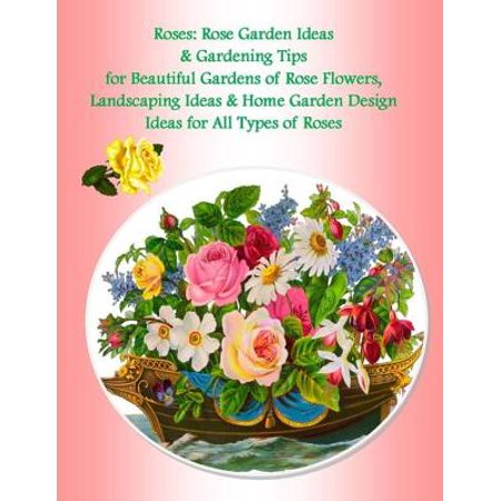 Roses: Rose Garden Ideas & Gardening Tips for Beautiful Gardens of Rose Flowers, Landscaping Ideas & Home Garden Design Ideas for All Types of Roses -