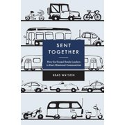 Sent Together : How the Gospel Sends Leaders to Start Missional Communities