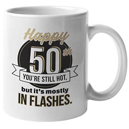 Happy 50th. You're Still Hot, But It's Mostly In Flashes. Sweet Gold Coffee & Tea Gift Mug For Grandma, Grandpa, Single Ladies, Guys, Moms, Mothers, Dads, Fathers, Women And Men (Happy Fathers Day To The Single Moms)