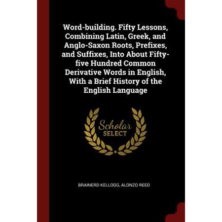 Word-Building. Fifty Lessons, Combining Latin, Greek, and Anglo-Saxon Roots, Prefixes, and Suffixes, Into about Fifty-Five Hundred Common Derivative Words in English, with a Brief History of the English (List Of Medical Prefixes Suffixes And Root Words)