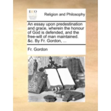 An Essay Upon Predestination And Grace  Wherein The Honour Of God Is Defended  And The Free Will Of Man Maintained    By Fr  Gordon