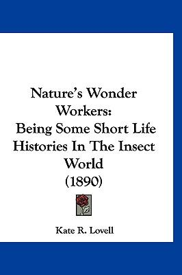 Nature's Wonder Workers: Being Some Short Life Histories in the Insect World (1890) by