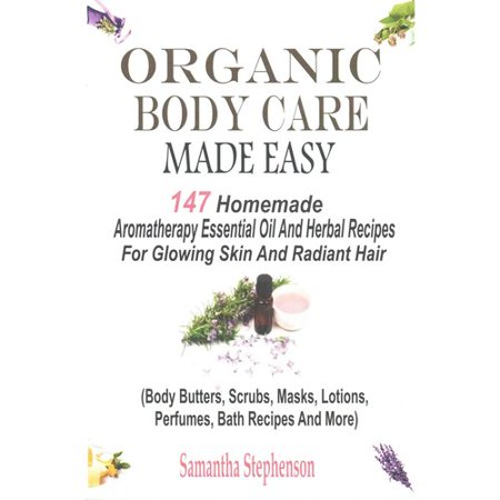 Organic Body Care Made Easy: 147 Homemade Aromatherapy Essential Oil And Herbal Recipes For Glowing Skin And Radiant Hair (Body Butters, Body Scrubs, Masks, Creams, Lotions, Perfu
