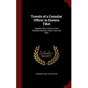 Travels of a Consular Officer in Eastern Tibet : Together with a History of the Relations Between China, Tibet and India