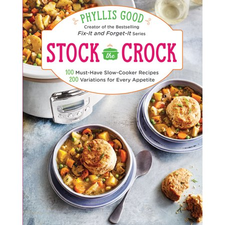 Stock the Crock : 100 Must-Have Slow-Cooker Recipes, 200 Variations for Every Appetite