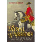 Royal Warriors : A Military History of the British Monarchy