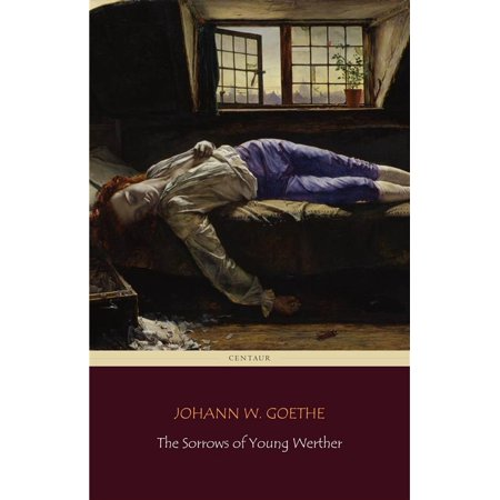 The Sorrows of Young Werther (Centaur Classics) [The 100 greatest novels of all time - #83] -