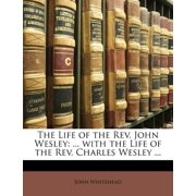 The Life of the REV. John Wesley : ... with the Life of the REV. Charles Wesley ...