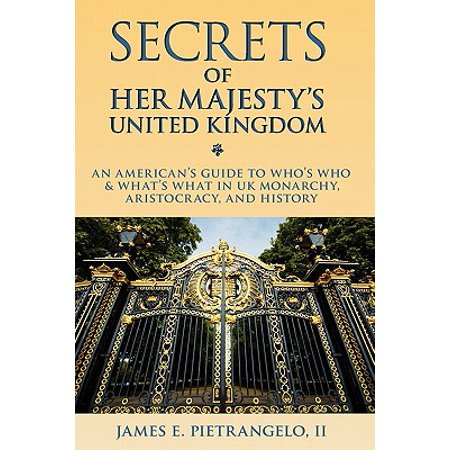 Secrets of Her Majesty's United Kingdom : An American's Guide to UK Monarchy, UK Aristocracy and UK History