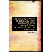 The Dramatic Works of John Lilly (the Euphuist): With Notes & Some Account of His Life & Writings