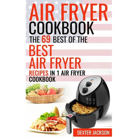 Air Fryer Cookbook: The 69 Best of the Best Air Fryer Recipes in 1 Cookbook -