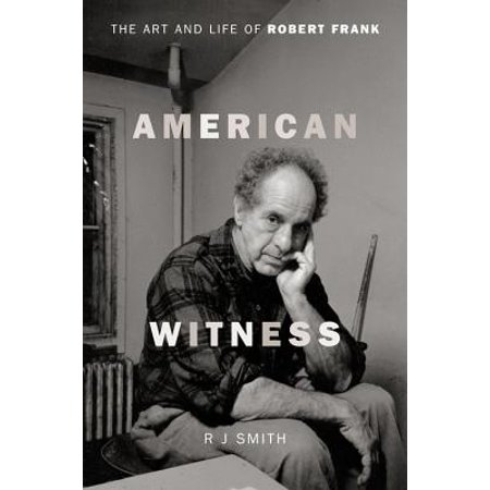 - American Witness : The Art and Life of Robert Frank