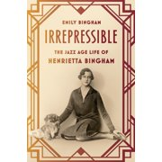 Irrepressible : The Jazz Age Life of Henrietta Bingham